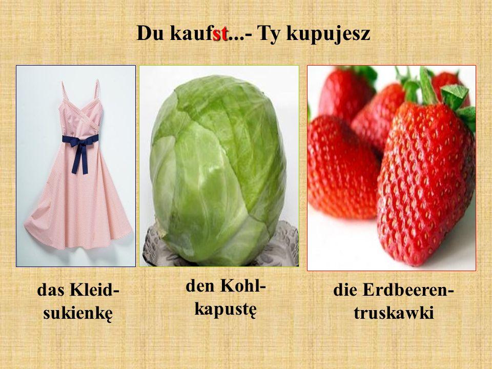 st Du kaufst...- Ty kupujesz den Kohl- kapustę das Kleid- sukienkę die Erdbeeren- truskawki