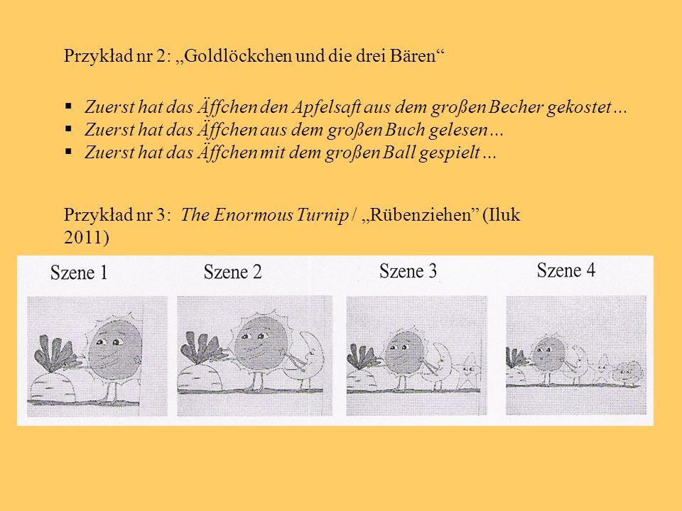 Przykład nr 2: Goldlöckchen und die drei Bären Zuerst hat das Äffchen den Apfelsaft aus dem großen Becher gekostet... Zuerst hat das Äffchen aus dem g
