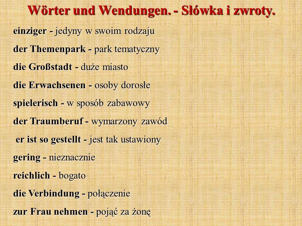 einziger - jedyny w swoim rodzaju der Themenpark - park tematyczny die Großstadt - duże miasto die Erwachsenen - osoby dorosłe spielerisch - w sposób zabawowy der Traumberuf - wymarzony zawód er ist so gestellt - jest tak ustawiony er ist so gestellt - jest tak ustawiony gering - nieznacznie reichlich - bogato die Verbindung - połączenie zur Frau nehmen - pojąć za żonę Wörter und Wendungen.