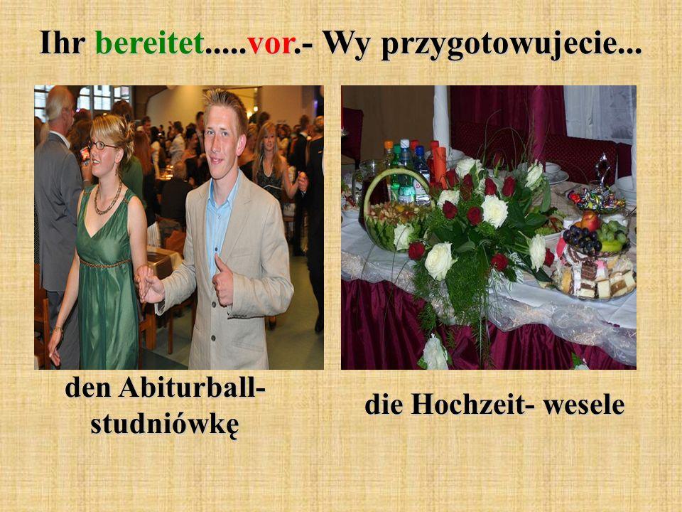 Ihr bereitet.....vor.- Wy przygotowujecie... den Abiturball- studniówkę die Hochzeit- wesele