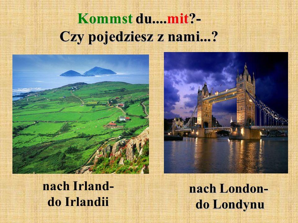 Kommst du....mit?- Czy pojedziesz z nami...? nach Irland- do Irlandii nach London- do Londynu