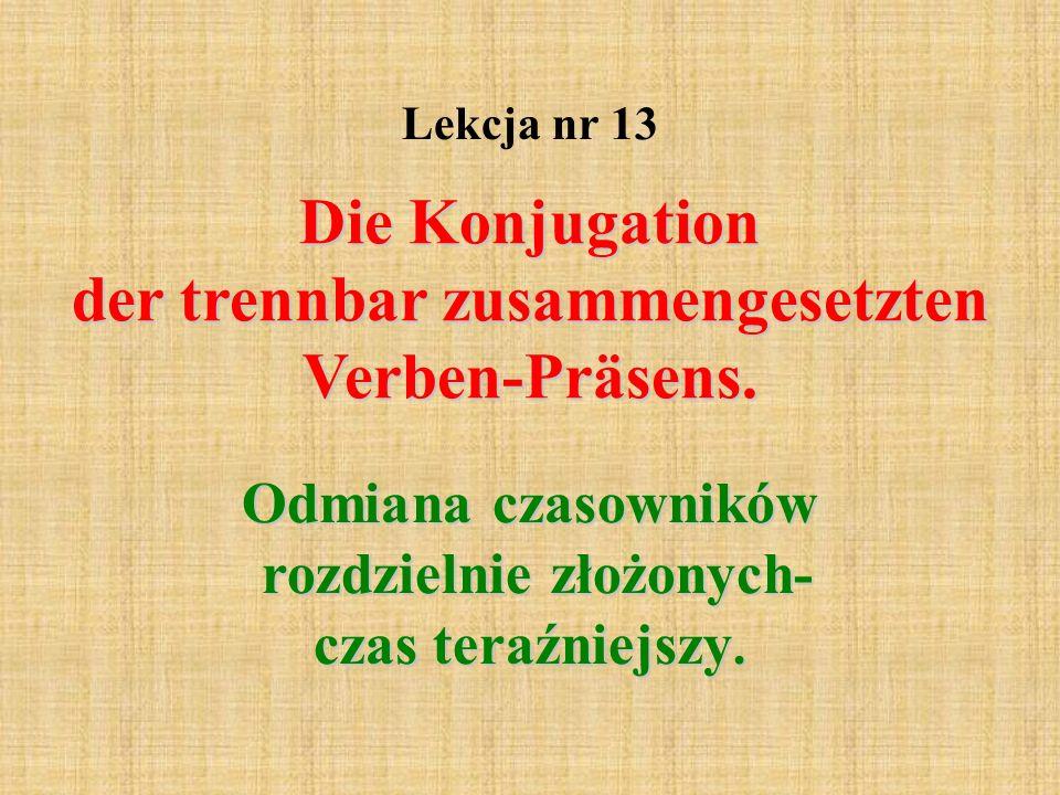 Lekcja nr 13 Die Konjugation der trennbar zusammengesetzten Verben-Präsens. Odmiana czasowników rozdzielnie złożonych- czas teraźniejszy.
