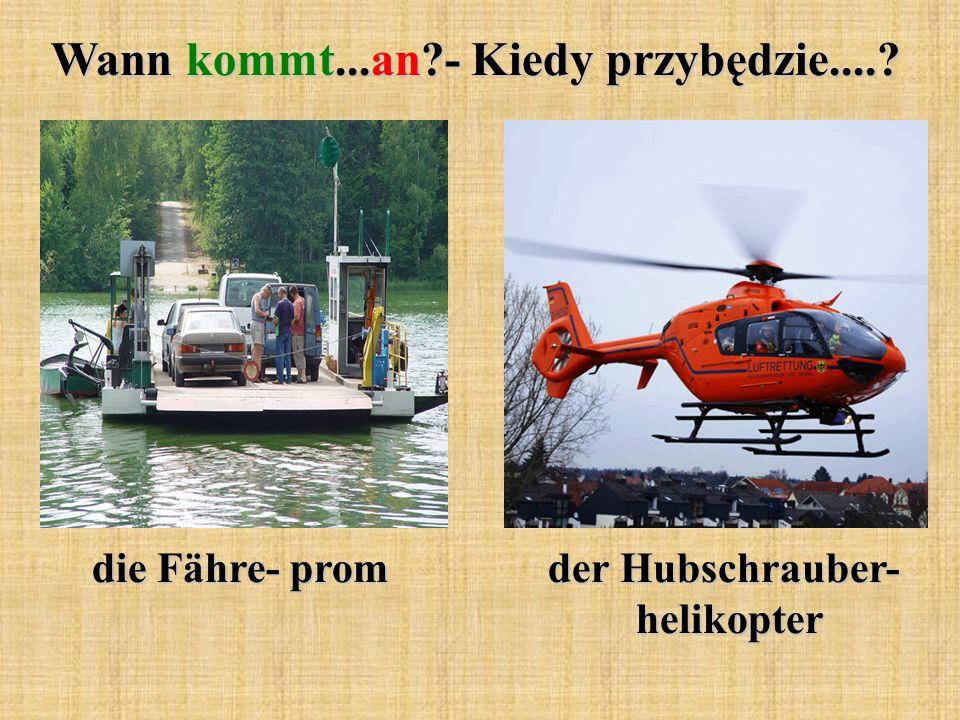 Wann kommt...an?- Kiedy przybędzie....? die Fähre- prom der Hubschrauber- helikopter