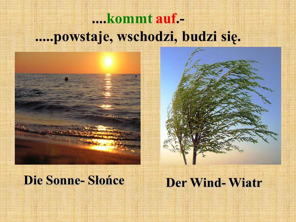 ....kommt auf.-.....powstaje, wschodzi, budzi się. Die Sonne- Słońce Der Wind- Wiatr