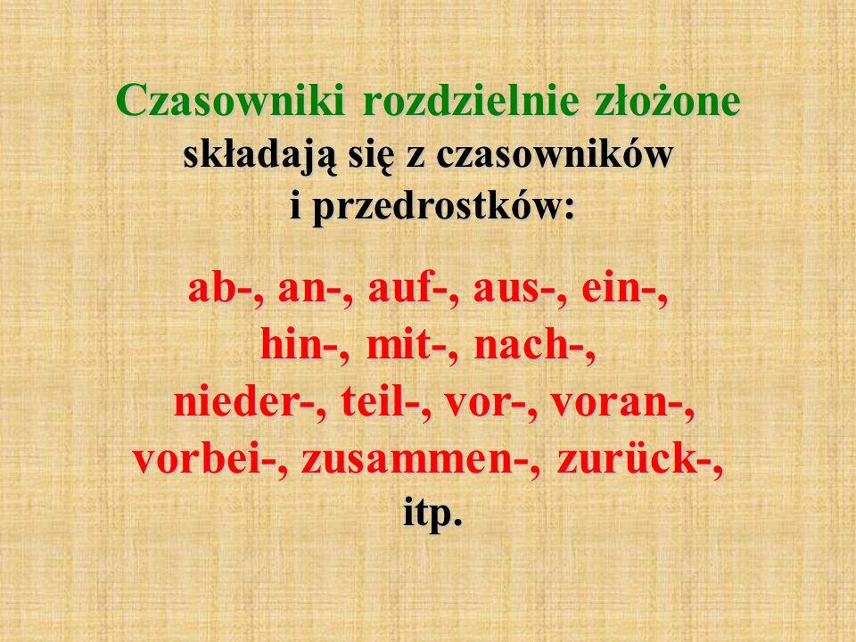 Czasowniki rozdzielnie złożone składają się z czasowników i przedrostków: ab-, an-, auf-, aus-, ein-, hin-, mit-, nach-, nieder-, teil-, vor-, voran-, vorbei-, zusammen-, zurück-, itp.