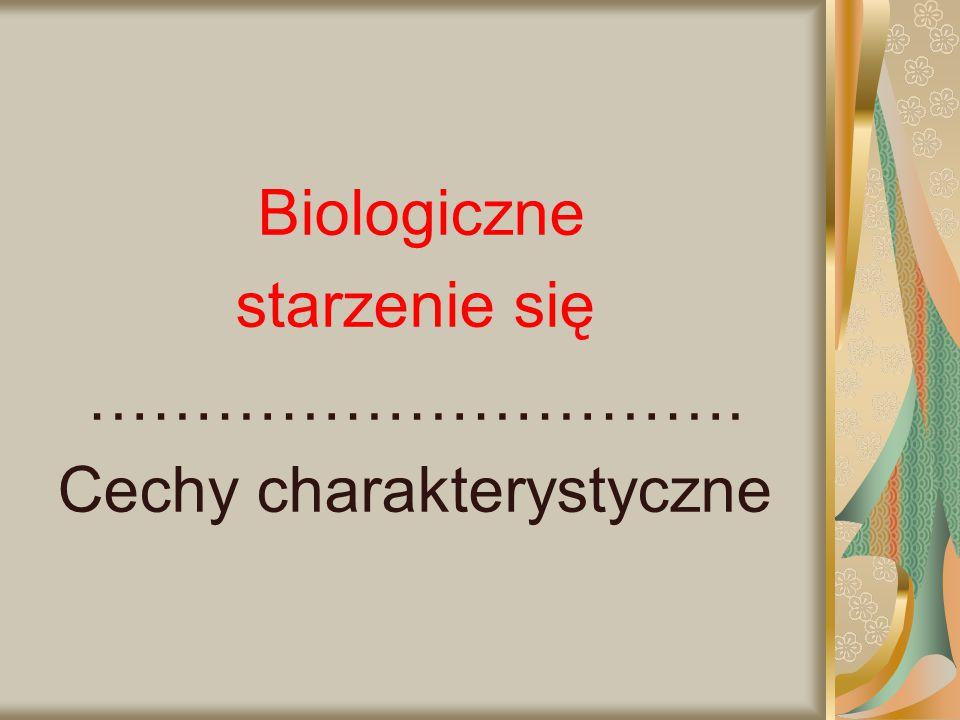 Biologiczne starzenie się …………………………. Cechy charakterystyczne