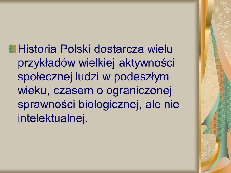 Historia Polski dostarcza wielu przykładów wielkiej aktywności społecznej ludzi w podeszłym wieku, czasem o ograniczonej sprawności biologicznej, ale