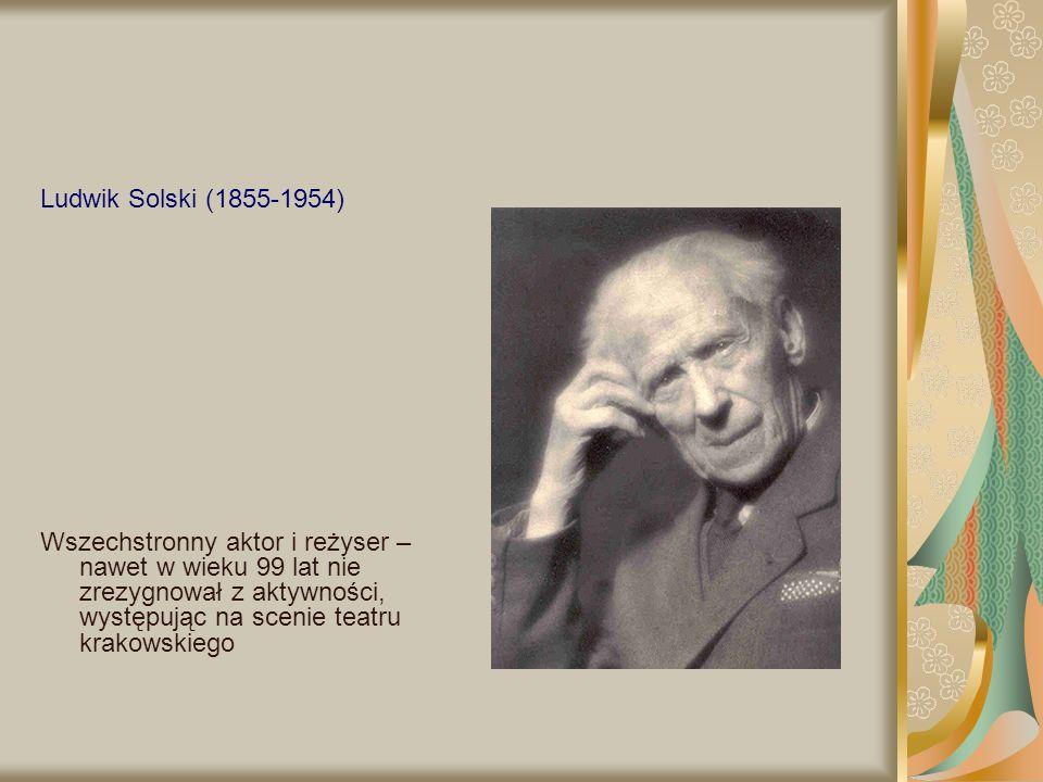 Ludwik Solski (1855-1954) Wszechstronny aktor i reżyser – nawet w wieku 99 lat nie zrezygnował z aktywności, występując na scenie teatru krakowskiego