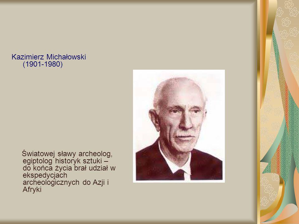Kazimierz Michałowski (1901-1980) Światowej sławy archeolog, egiptolog historyk sztuki – do końca życia brał udział w ekspedycjach archeologicznych do