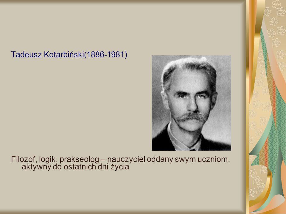 Tadeusz Kotarbiński(1886-1981) Filozof, logik, prakseolog – nauczyciel oddany swym uczniom, aktywny do ostatnich dni życia