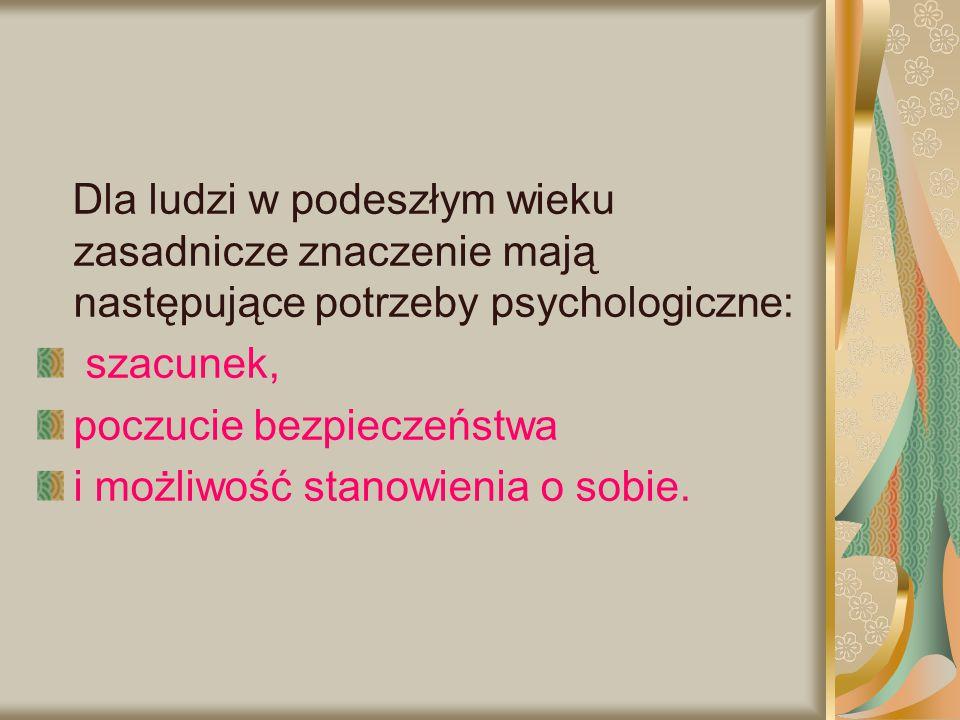 Dla ludzi w podeszłym wieku zasadnicze znaczenie mają następujące potrzeby psychologiczne: szacunek, poczucie bezpieczeństwa i możliwość stanowienia o
