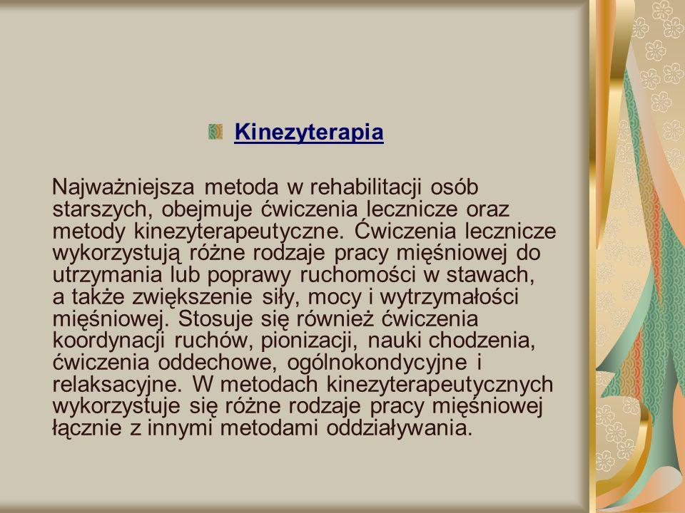 Kinezyterapia Najważniejsza metoda w rehabilitacji osób starszych, obejmuje ćwiczenia lecznicze oraz metody kinezyterapeutyczne. Ćwiczenia lecznicze w