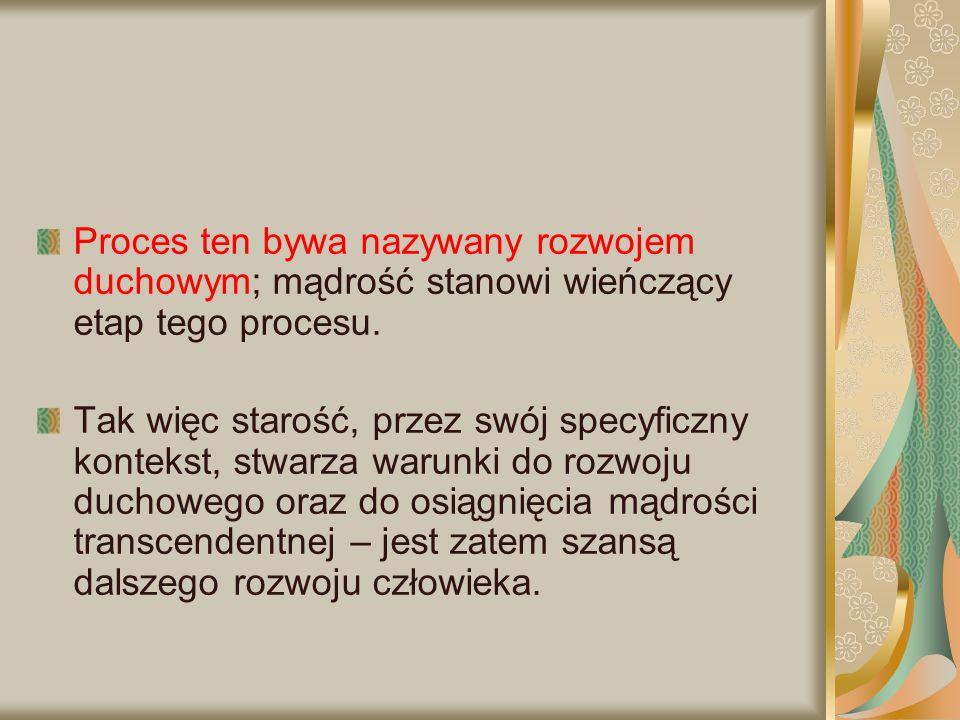 Proces ten bywa nazywany rozwojem duchowym; mądrość stanowi wieńczący etap tego procesu. Tak więc starość, przez swój specyficzny kontekst, stwarza wa