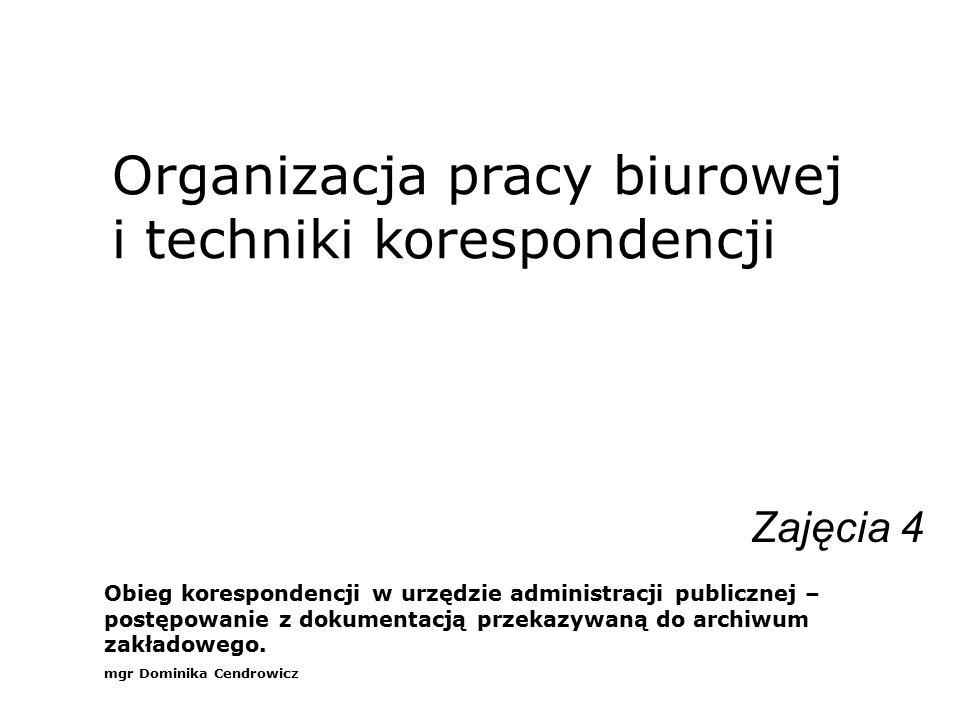 Organizacja pracy biurowej i techniki korespondencji Zajęcia 4 Obieg korespondencji w urzędzie administracji publicznej – postępowanie z dokumentacją