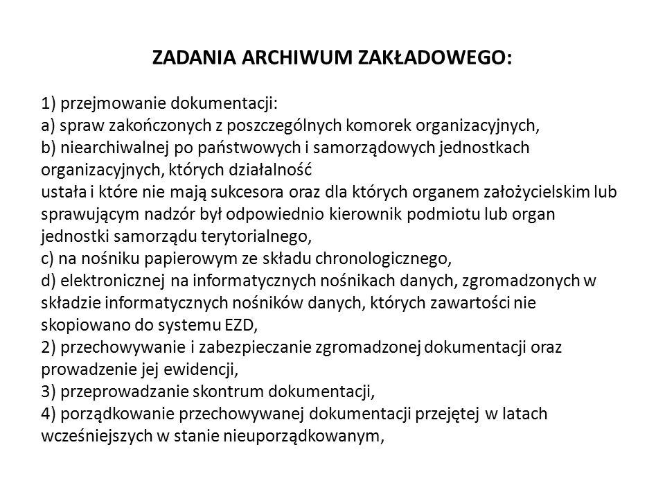 ZADANIA ARCHIWUM ZAKŁADOWEGO: 1) przejmowanie dokumentacji: a) spraw zakończonych z poszczególnych komorek organizacyjnych, b) niearchiwalnej po państ