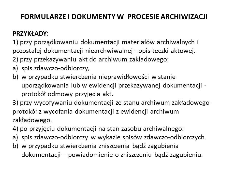5) udostępnianie przechowywanej dokumentacji, 6) wycofywanie dokumentacji ze stanu archiwum zakładowego w przypadku wznowienia sprawy w komórce organizacyjnej, 7) przeprowadzanie kwerend archiwalnych, czyli poszukiwanie w dokumentacji informacji na temat osób, zdarzeń czy problemów, 8) inicjowanie brakowania dokumentacji niearchiwalnej oraz udział w jej komisyjnym brakowaniu, 9) przygotowanie materiałów archiwalnych do przekazania i udział w ich przekazaniu do właściwego archiwum państwowego, 10) sporządzanie rocznych sprawozdań z działalności archiwum zakładowego i stanu dokumentacji w archiwum zakładowym, 11) doradzanie komórkom organizacyjnym w zakresie właściwego postępowania z dokumentacją i w porozumieniu z koordynatorem czynności kancelaryjnych, niezależnie od tego, czy dokumentowanie przebiegu załatwiania i rozstrzygania spraw przebiegało w systemie EZD czy w systemie tradycyjnym.