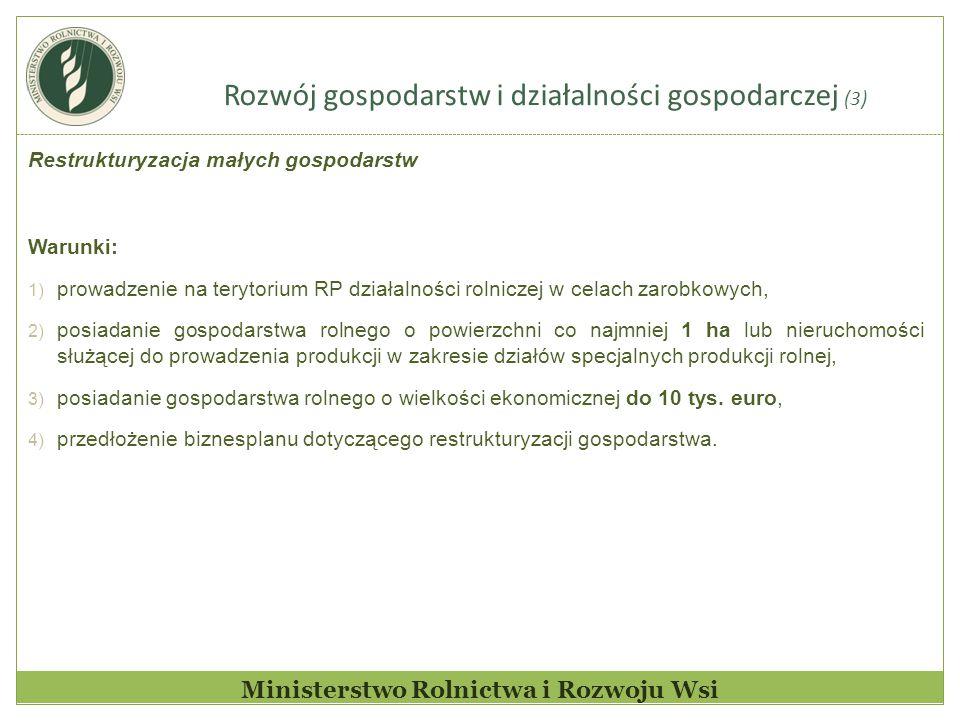 Rozwój gospodarstw i działalności gospodarczej (3) Ministerstwo Rolnictwa i Rozwoju Wsi Restrukturyzacja małych gospodarstw Warunki: 1) prowadzenie na