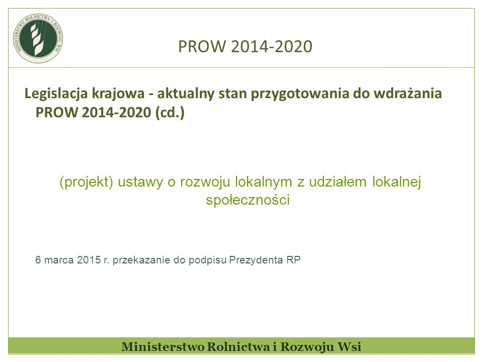 PROW 2014-2020 Zakres regulacji projektowanej ustawy Przepisy projektowanej ustawy regulują: 1) zadania organów i jednostek organizacyjnych, a przede wszystkim samorządów województw i lokalnych grup działania (LGD) w odniesieniu do rozwoju lokalnego kierowanego przez społeczność, w szczególności w zakresie dokonywania wyboru strategii rozwoju lokalnego kierowanego przez społeczność 2) zasady organizacji lokalnych grup działania 3) proces i zasady wyboru strategii rozwoju lokalnego kierowanego przez społeczność oraz ogólny zakres umów o realizacji LSR (tzw.