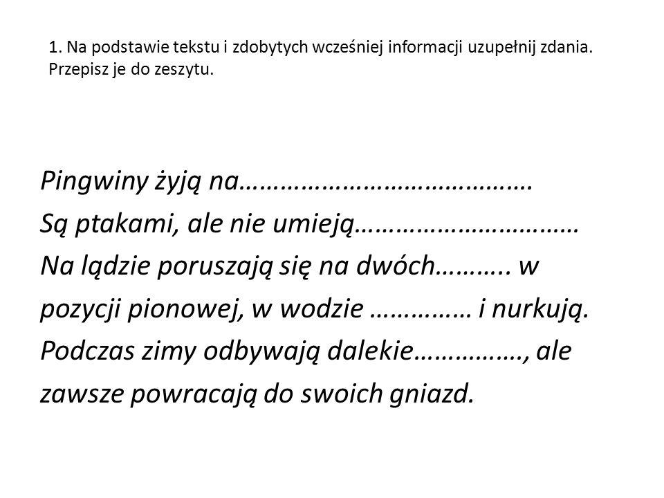 1. Na podstawie tekstu i zdobytych wcześniej informacji uzupełnij zdania. Przepisz je do zeszytu. Pingwiny żyją na……………………………………. Są ptakami, ale nie
