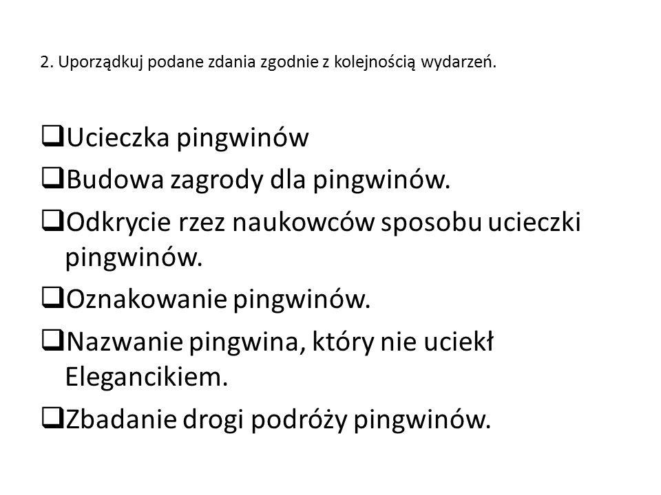 2. Uporządkuj podane zdania zgodnie z kolejnością wydarzeń.  Ucieczka pingwinów  Budowa zagrody dla pingwinów.  Odkrycie rzez naukowców sposobu uci