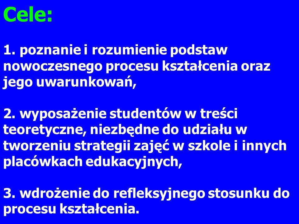Cele: 1. poznanie i rozumienie podstaw nowoczesnego procesu kształcenia oraz jego uwarunkowań, 2. wyposażenie studentów w treści teoretyczne, niezbędn