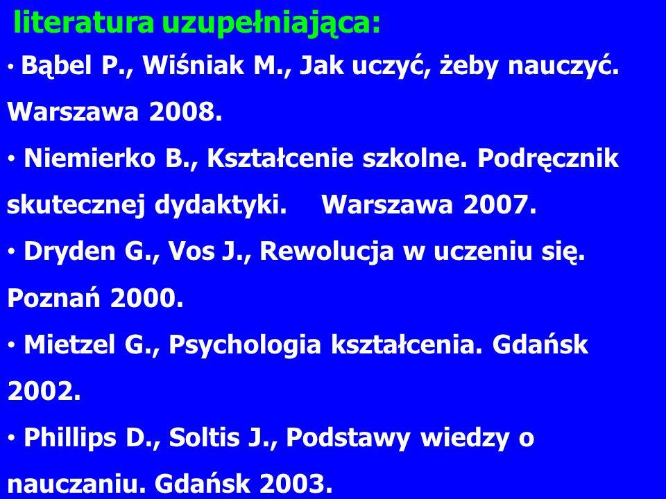 literatura uzupełniająca: Bąbel P., Wiśniak M., Jak uczyć, żeby nauczyć. Warszawa 2008. Niemierko B., Kształcenie szkolne. Podręcznik skutecznej dydak