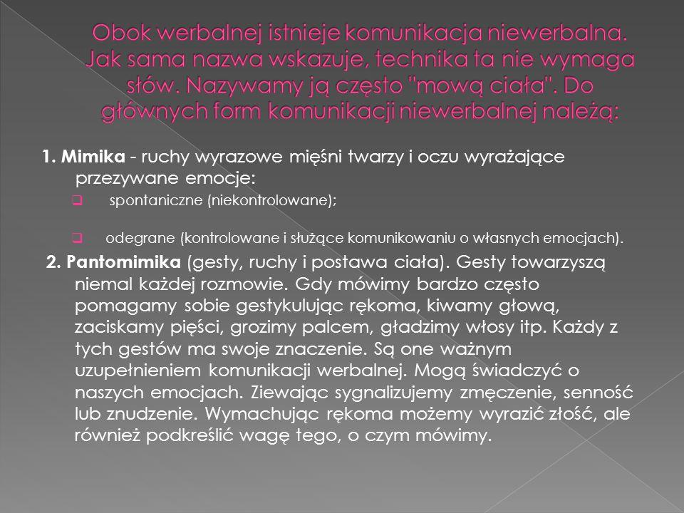 1. Mimika - ruchy wyrazowe mięśni twarzy i oczu wyrażające przezywane emocje:  spontaniczne (niekontrolowane);  odegrane (kontrolowane i służące kom
