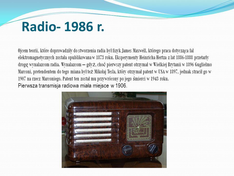 Radio- 1986 r. Ojcem teorii, które doprowadziły do stworzenia radia był fizyk James Maxwell, którego praca dotycz ą ca fal elektromagnetycznych został
