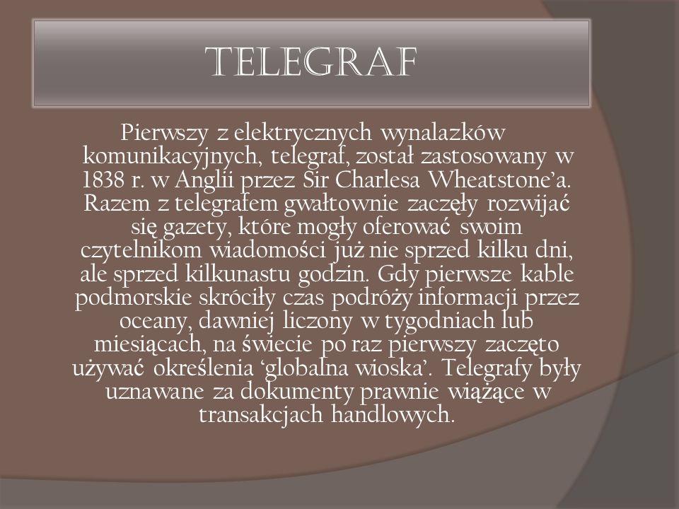 Telegraf Pierwszy z elektrycznych wynalazków komunikacyjnych, telegraf, został zastosowany w 1838 r. w Anglii przez Sir Charlesa Wheatstone'a. Razem z