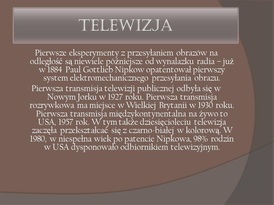 Telewizja Pierwsze eksperymenty z przesyłaniem obrazów na odległo ść s ą niewiele pó ź niejsze od wynalazku radia – ju ż w 1884 Paul Gottlieb Nipkow o