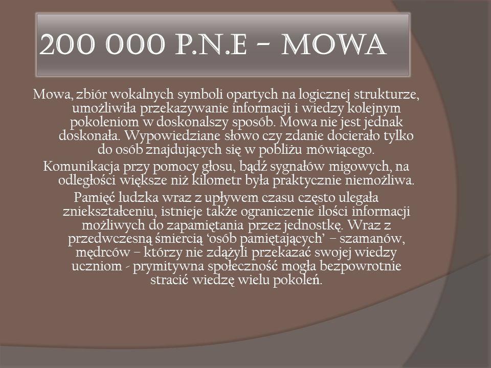 200 000 p.n.e - Mowa Mowa, zbiór wokalnych symboli opartych na logicznej strukturze, umo ż liwiła przekazywanie informacji i wiedzy kolejnym pokolenio