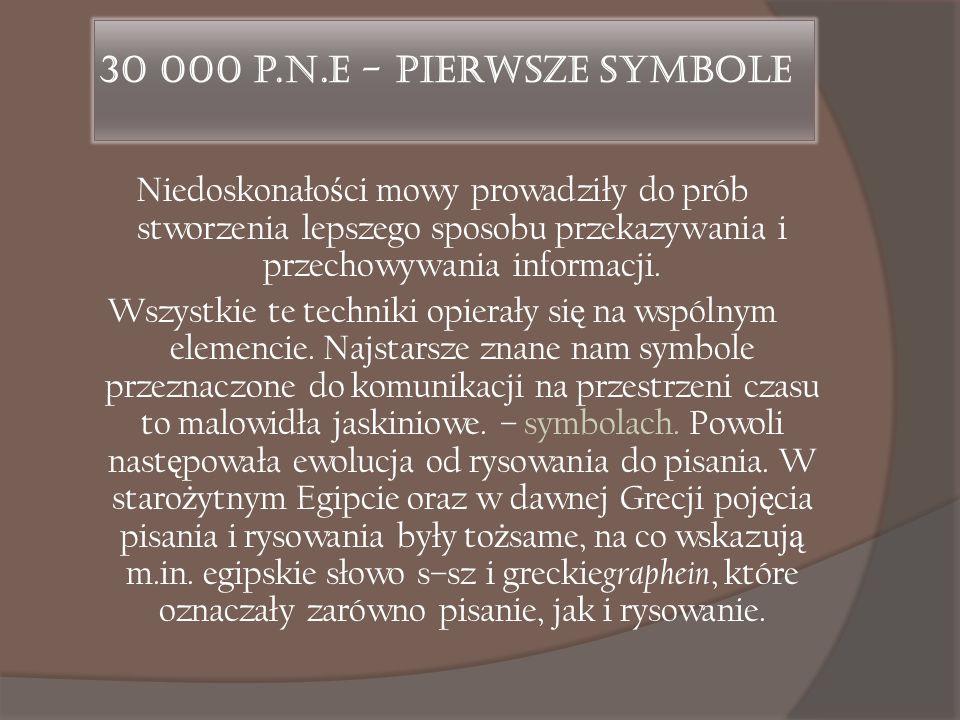 30 000 p.n.e - Pierwsze symbole Niedoskonało ś ci mowy prowadziły do prób stworzenia lepszego sposobu przekazywania i przechowywania informacji. Wszys