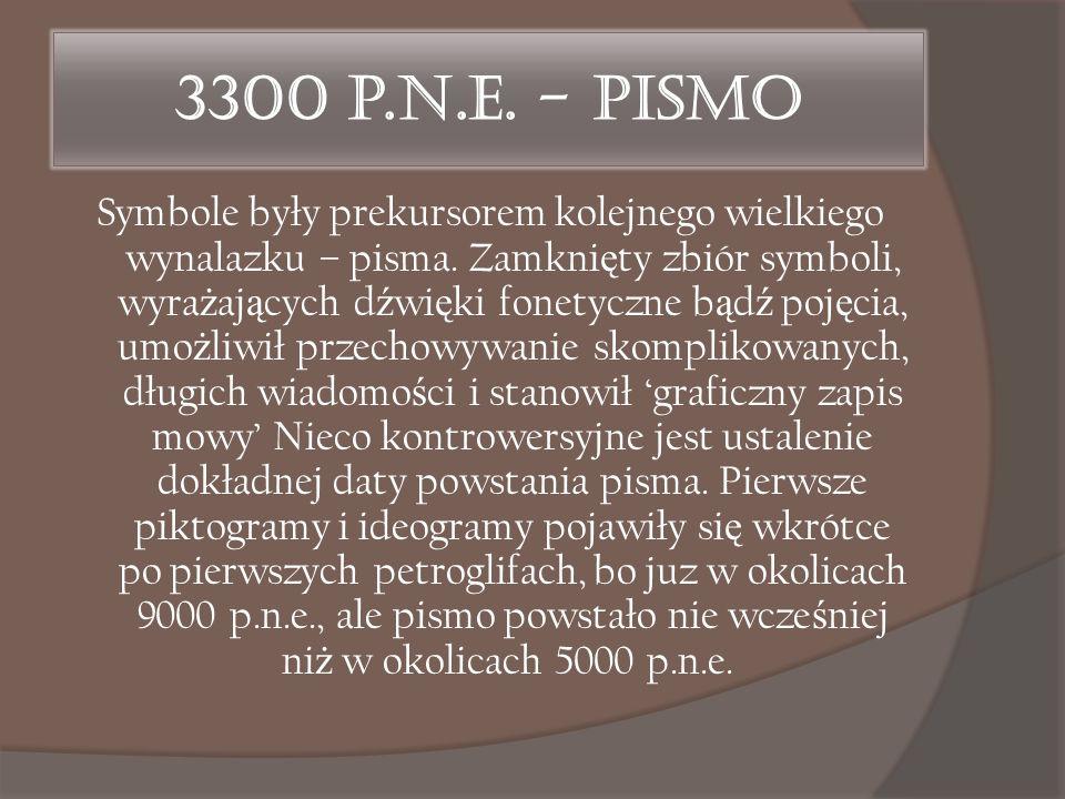 3300 p.n.e. - Pismo Symbole były prekursorem kolejnego wielkiego wynalazku – pisma. Zamkni ę ty zbiór symboli, wyra ż aj ą cych d ź wi ę ki fonetyczne