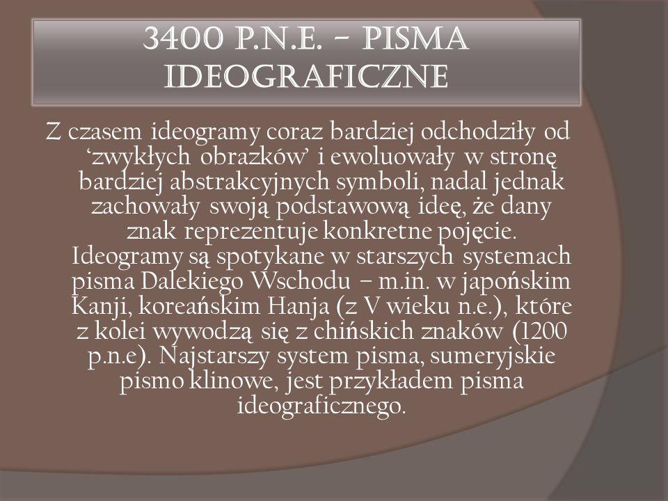3400 p.n.e. - Pisma ideograficzne Z czasem ideogramy coraz bardziej odchodziły od 'zwykłych obrazków' i ewoluowały w stron ę bardziej abstrakcyjnych s