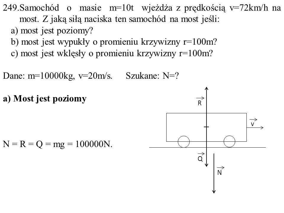 249.Samochód o masie m=10t wjeżdża z prędkością v=72km/h na most. Z jaką siłą naciska ten samochód na most jeśli: a) most jest poziomy? b) most jest w
