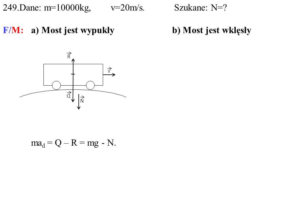 249.Dane: m=10000kg, v=20m/s. Szukane: N=? F/M:a) Most jest wypukłyb) Most jest wklęsły ma d = Q – R = mg - N. N>Q. R Q N v