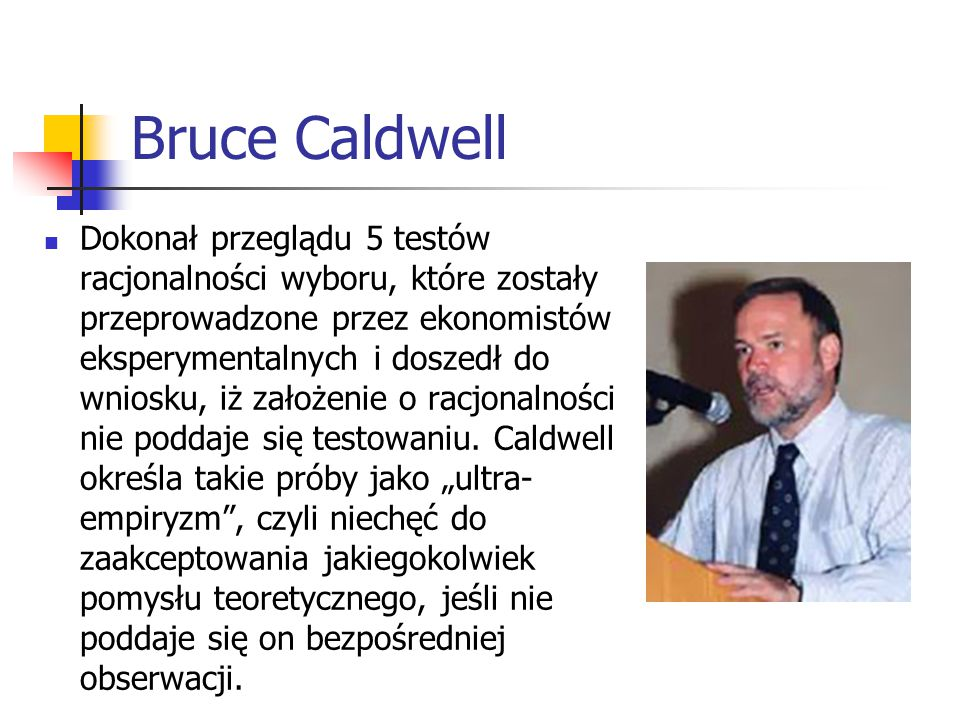 Bruce Caldwell Dokonał przeglądu 5 testów racjonalności wyboru, które zostały przeprowadzone przez ekonomistów eksperymentalnych i doszedł do wniosku, iż założenie o racjonalności nie poddaje się testowaniu.