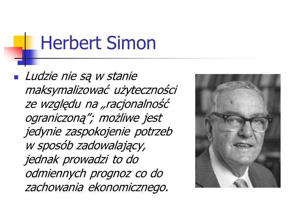 """Herbert Simon Ludzie nie są w stanie maksymalizować użyteczności ze względu na """"racjonalność ograniczoną ; możliwe jest jedynie zaspokojenie potrzeb w sposób zadowalający, jednak prowadzi to do odmiennych prognoz co do zachowania ekonomicznego."""