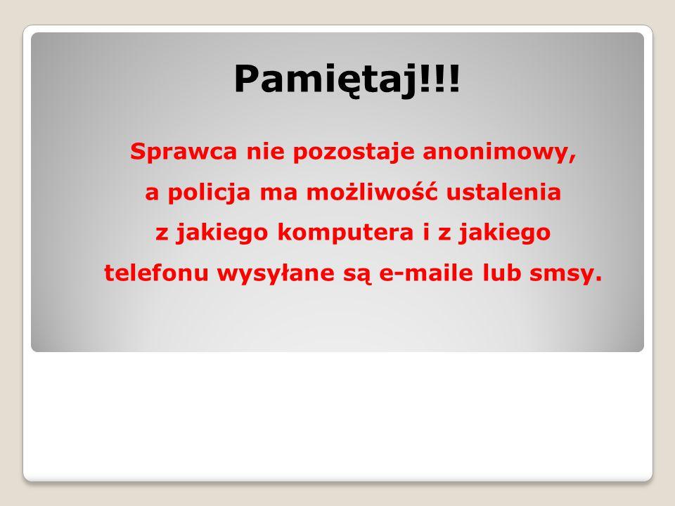 Pamiętaj!!! Sprawca nie pozostaje anonimowy, a policja ma możliwość ustalenia z jakiego komputera i z jakiego telefonu wysyłane są e-maile lub smsy.