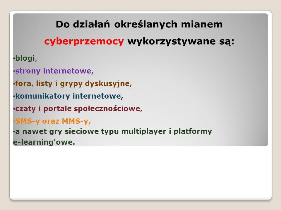Do działań określanych mianem cyberprzemocy wykorzystywane są: blogi, strony internetowe, fora, listy i grypy dyskusyjne, komunikatory internetowe, cz