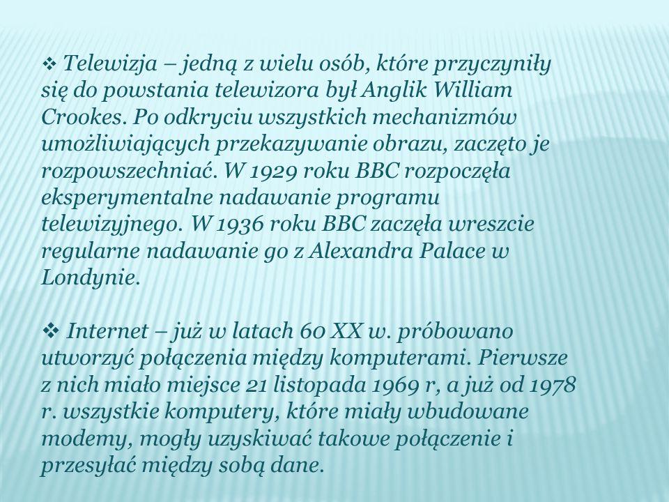  Telewizja – jedną z wielu osób, które przyczyniły się do powstania telewizora był Anglik William Crookes. Po odkryciu wszystkich mechanizmów umożliw