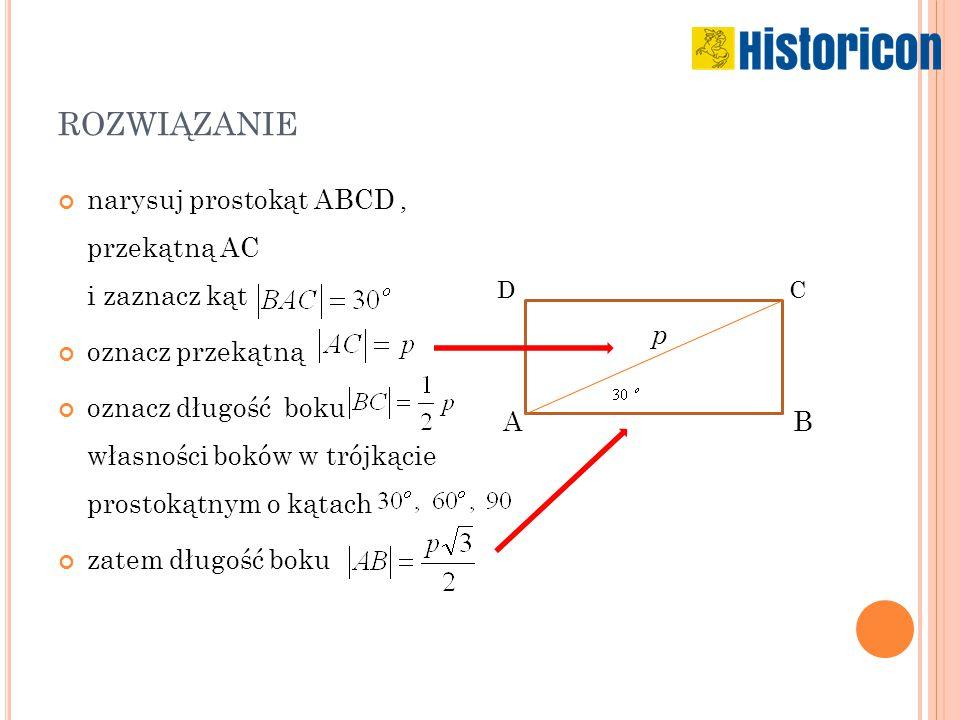ROZWIĄZANIE narysuj prostokąt ABCD, przekątną AC i zaznacz kąt oznacz przekątną oznacz długość boku własności boków w trójkącie prostokątnym o kątach