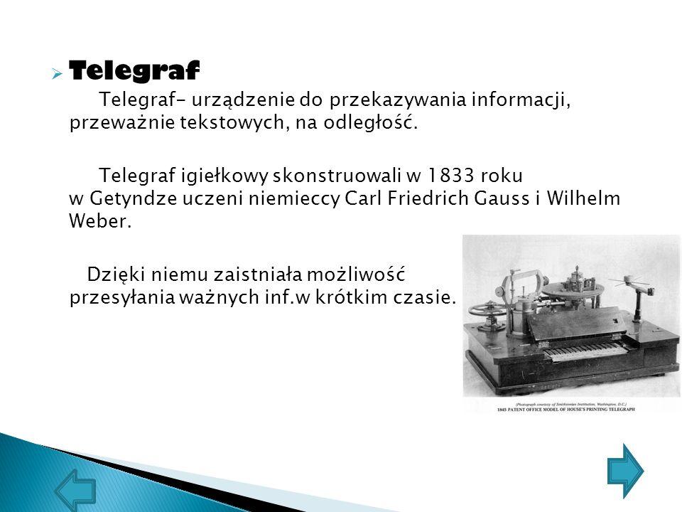  Telegraf Telegraf- urządzenie do przekazywania informacji, przeważnie tekstowych, na odległość. Telegraf igiełkowy skonstruowali w 1833 roku w Getyn