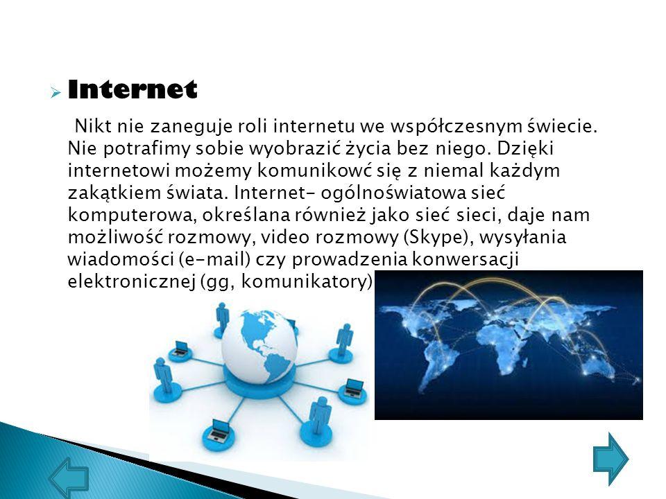  Internet Nikt nie zaneguje roli internetu we współczesnym świecie. Nie potrafimy sobie wyobrazić życia bez niego. Dzięki internetowi możemy komuniko