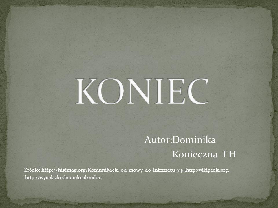 Autor:Dominika Konieczna I H Źródło: http://histmag.org/Komunikacja-od-mowy-do-Internetu-744, http:/wikipedia.org, http://wynalazki.slomniki.pl/index,