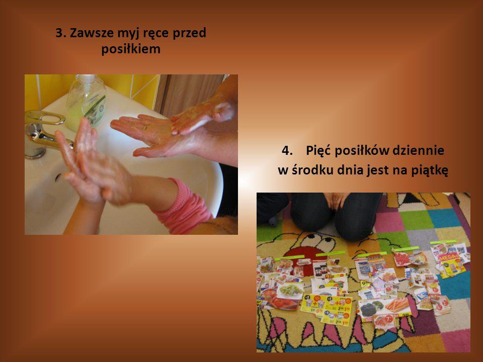 3. Zawsze myj ręce przed posiłkiem 4.Pięć posiłków dziennie w środku dnia jest na piątkę