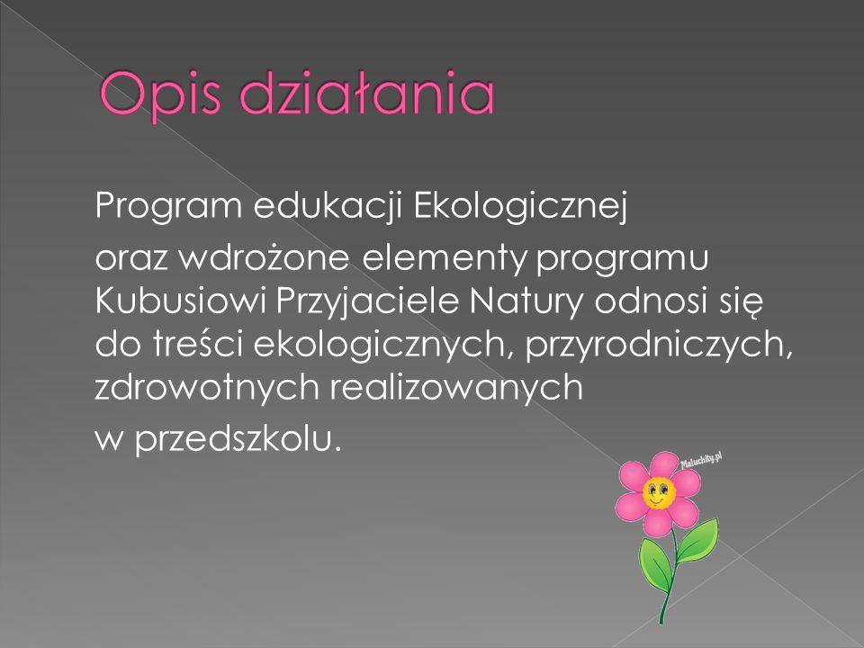 Program edukacji Ekologicznej oraz wdrożone elementy programu Kubusiowi Przyjaciele Natury odnosi się do treści ekologicznych, przyrodniczych, zdrowot