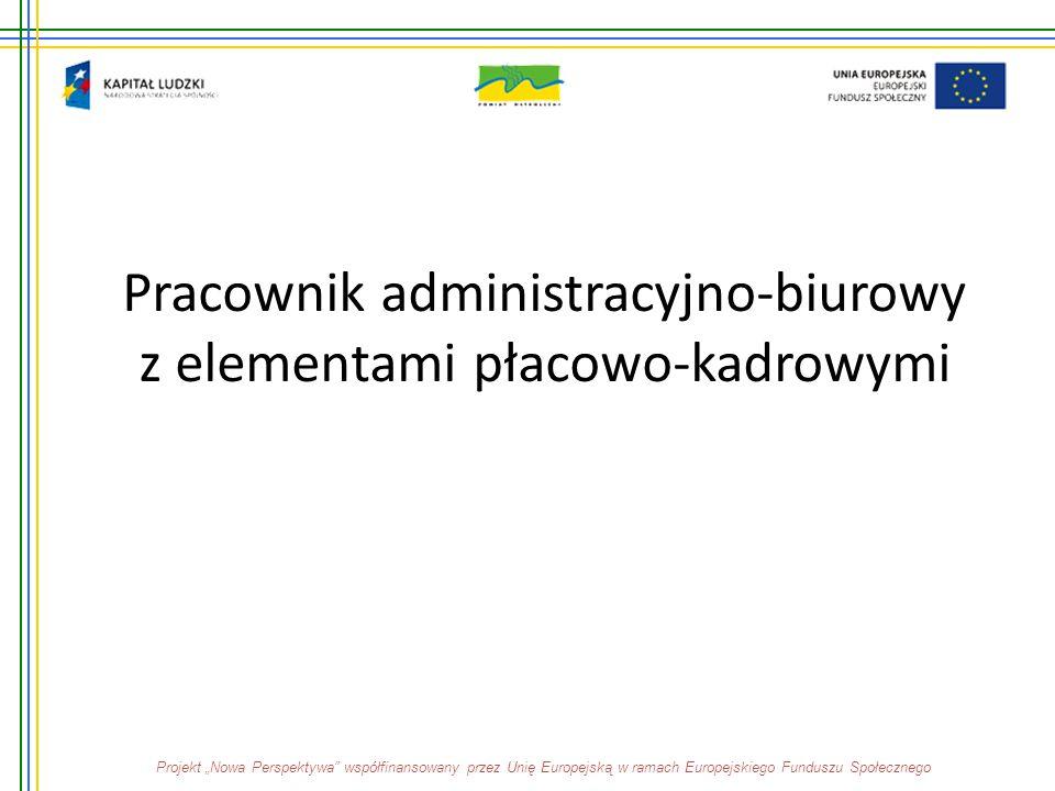 """Pracownik administracyjno-biurowy z elementami płacowo-kadrowymi Projekt """"Nowa Perspektywa"""" współfinansowany przez Unię Europejską w ramach Europejski"""