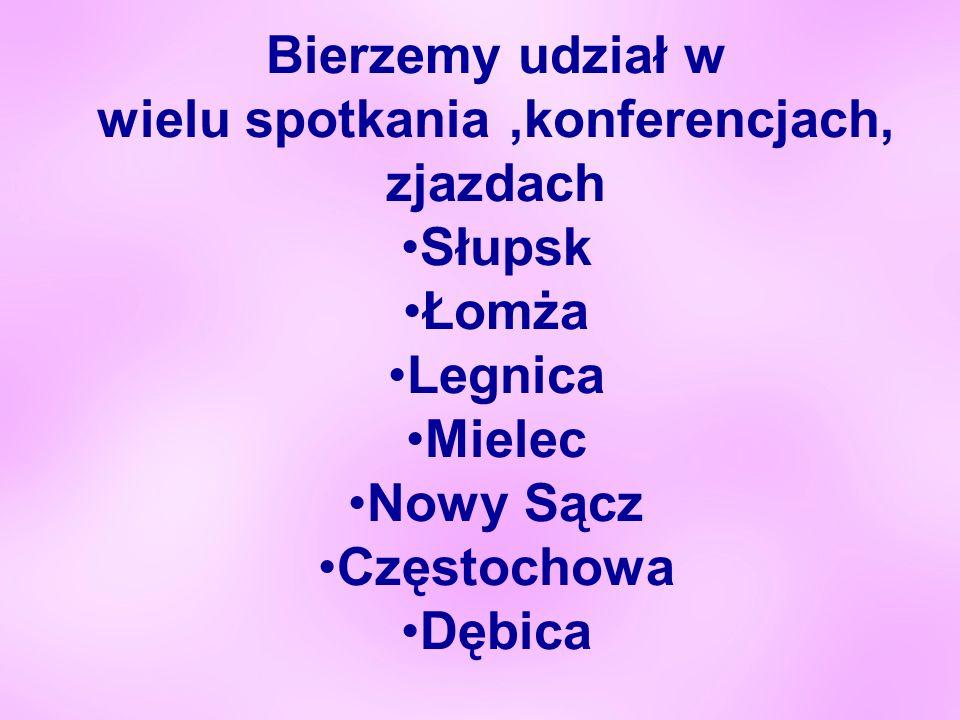 Bierzemy udział w wielu spotkania,konferencjach, zjazdach Słupsk Łomża Legnica Mielec Nowy Sącz Częstochowa Dębica