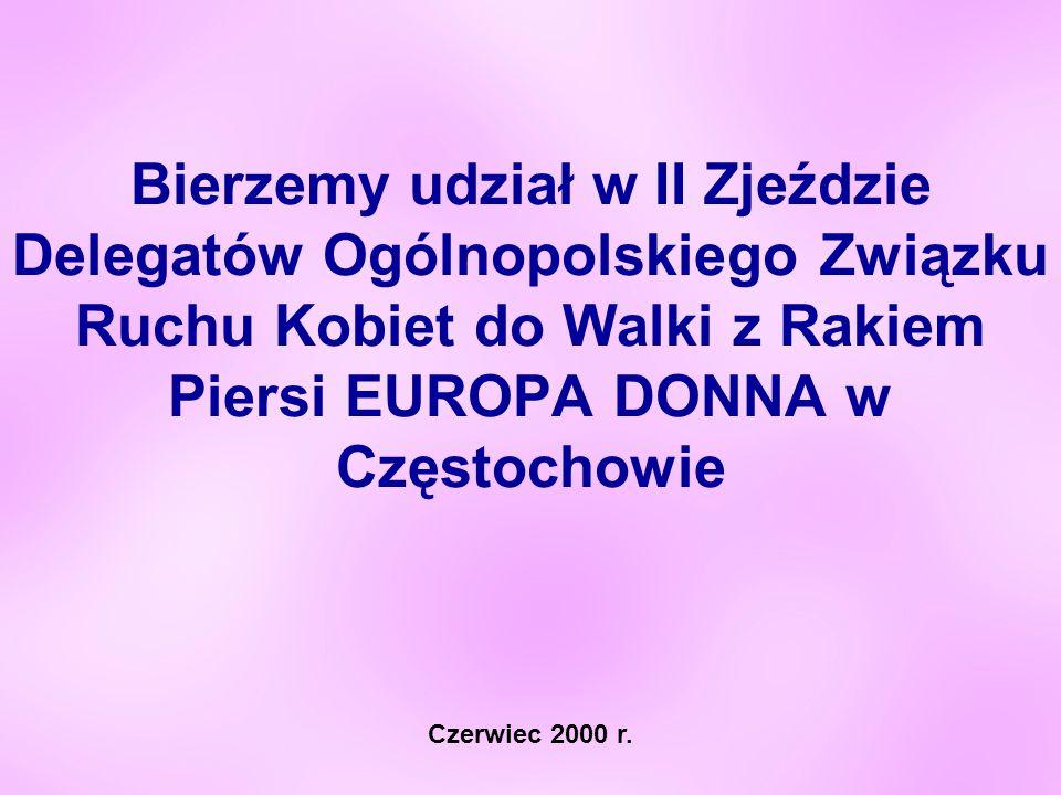 Bierzemy udział w II Zjeździe Delegatów Ogólnopolskiego Związku Ruchu Kobiet do Walki z Rakiem Piersi EUROPA DONNA w Częstochowie Czerwiec 2000 r.